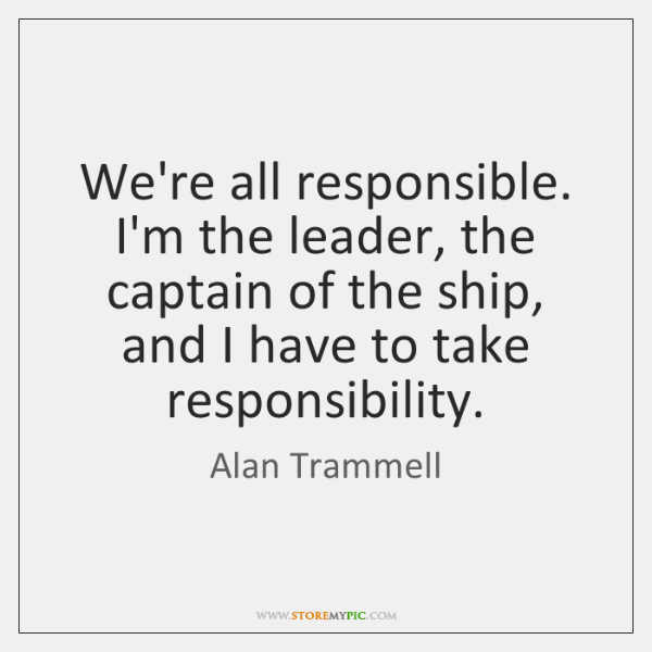 We're all responsible. I'm the leader, the captain of the ship, and ...