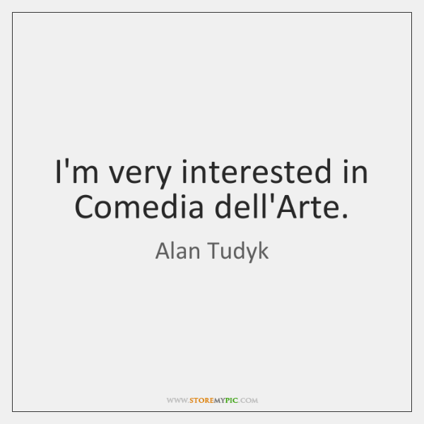 I'm very interested in Comedia dell'Arte.