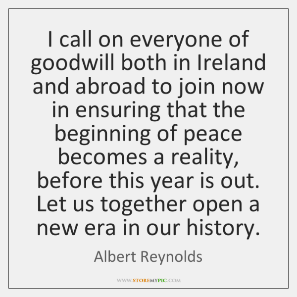 I call on everyone of goodwill both in Ireland and abroad to ...