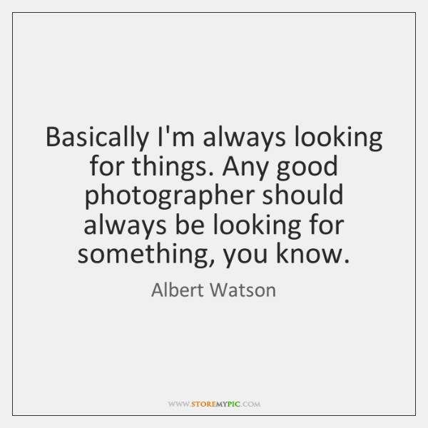 Basically I'm always looking for things. Any good photographer should always be ...