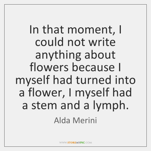In that moment, I could not write anything about flowers because I ...