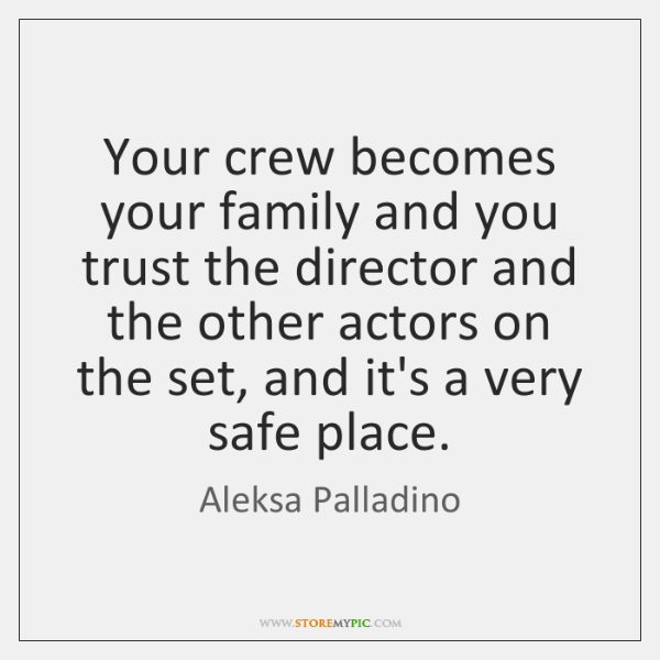 Your crew becomes your family and you trust the director and the ...