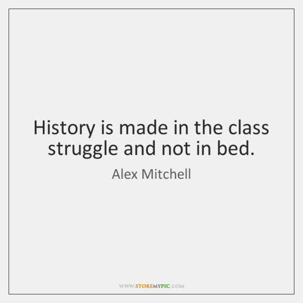 History is made in the class struggle and not in bed.