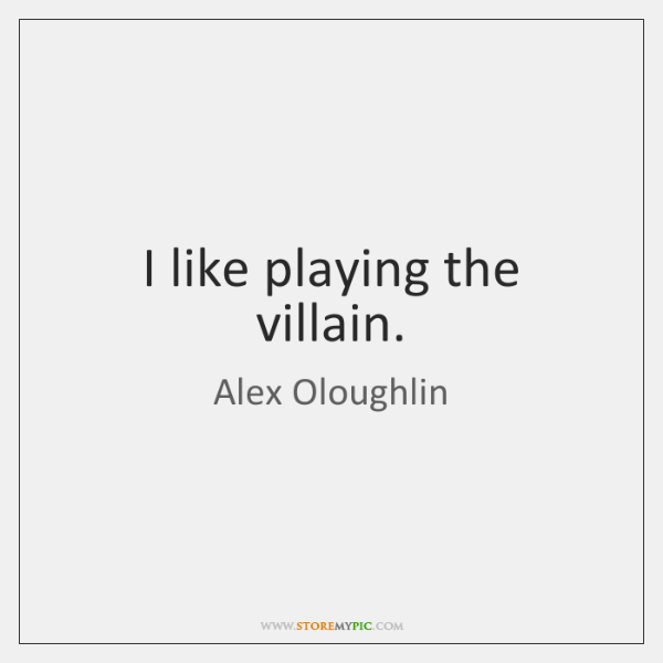 I like playing the villain.