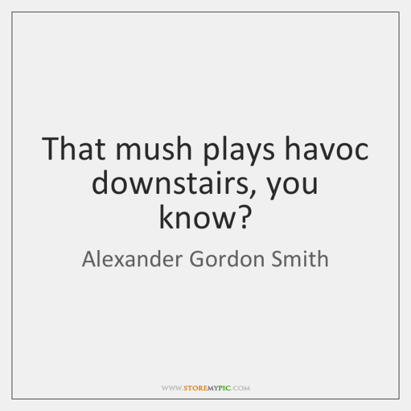 That mush plays havoc downstairs, you know?