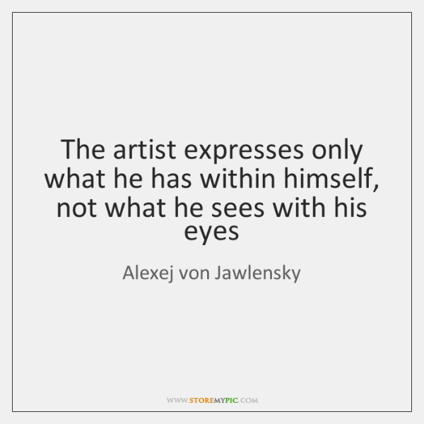 The artist expresses only what he has within himself, not what he ...
