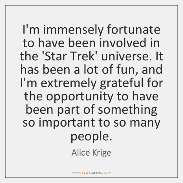 I'm immensely fortunate to have been involved in the 'Star Trek' universe. ...