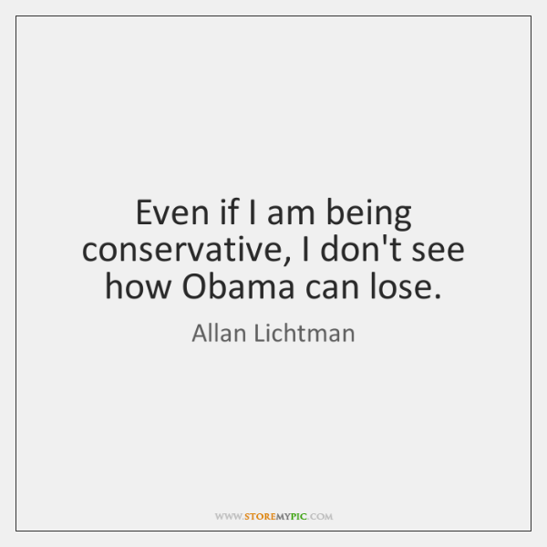 Even if I am being conservative, I don't see how Obama can ...