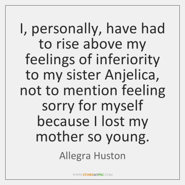 I, personally, have had to rise above my feelings of inferiority to ...