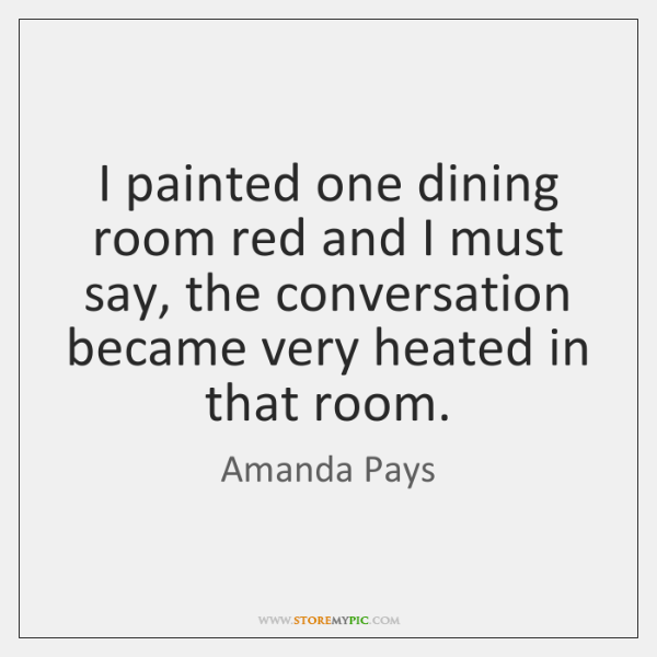 I painted one dining room red and I must say, the conversation ...