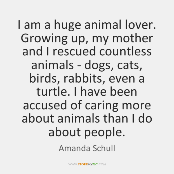 I am a huge animal lover. Growing up, my mother and I ...