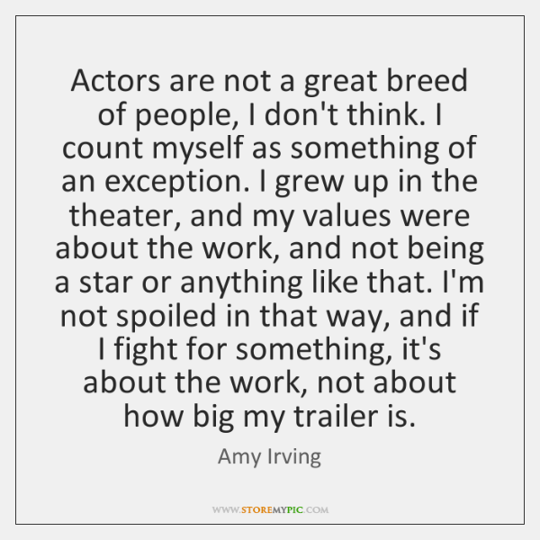 Actors are not a great breed of people, I don't think. I ...