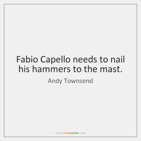 Fabio Capello needs to nail his hammers to the mast.