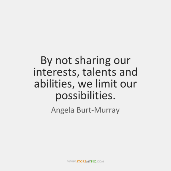 By not sharing our interests, talents and abilities, we limit our possibilities.