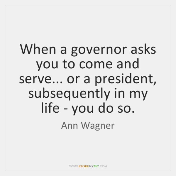 When a governor asks you to come and serve... or a president, ...