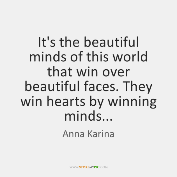 It's the beautiful minds of this world that win over beautiful faces. ...