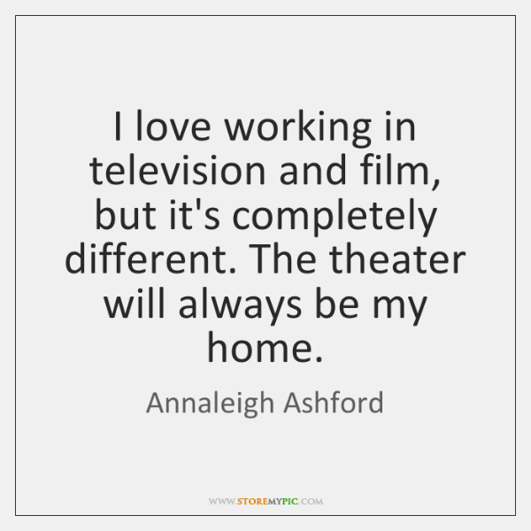 I love working in television and film, but it's completely different. The ...