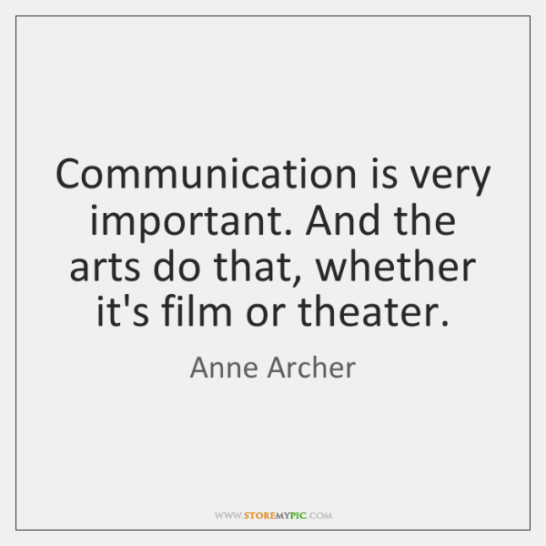 Communication is very important. And the arts do that, whether it's film ...