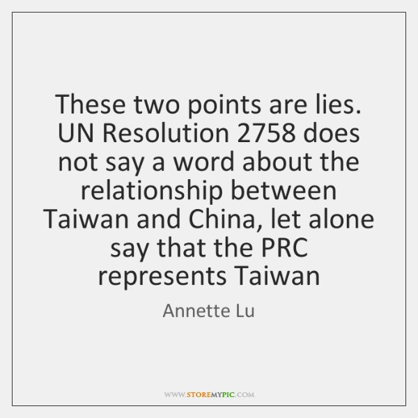 These two points are lies. UN Resolution 2758 does not say a word ...