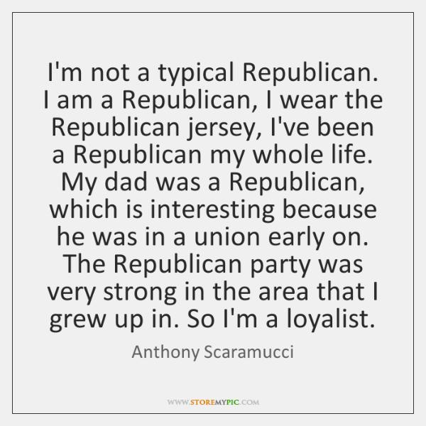 I'm not a typical Republican. I am a Republican, I wear the ...