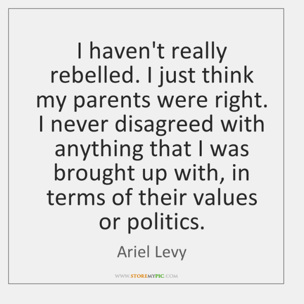 I haven't really rebelled. I just think my parents were right. I ...
