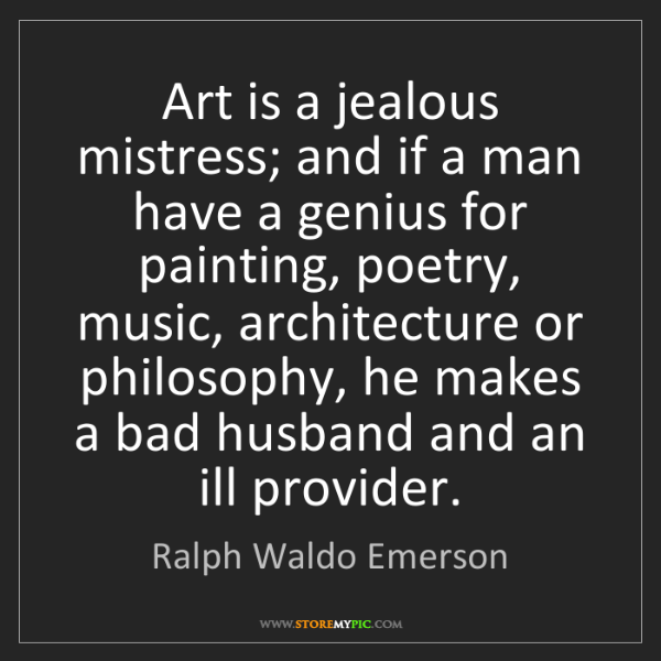 Ralph Waldo Emerson: Art is a jealous mistress; and if a man have a genius...