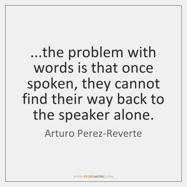 ...the problem with words is that once spoken, they cannot find their ...