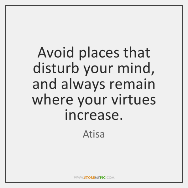 Avoid places that disturb your mind, and always remain where your virtues ...