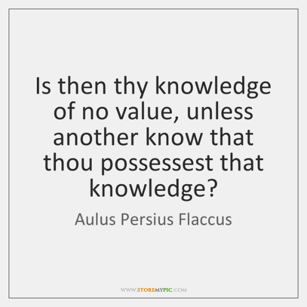 Is then thy knowledge of no value, unless another know that thou ...