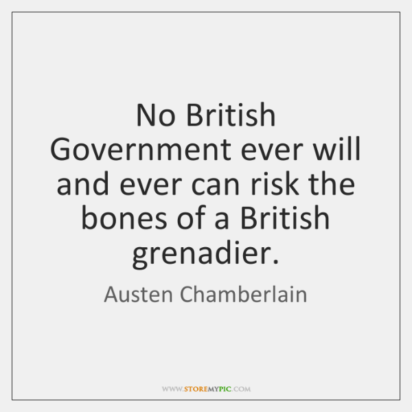 No British Government ever will and ever can risk the bones of ...