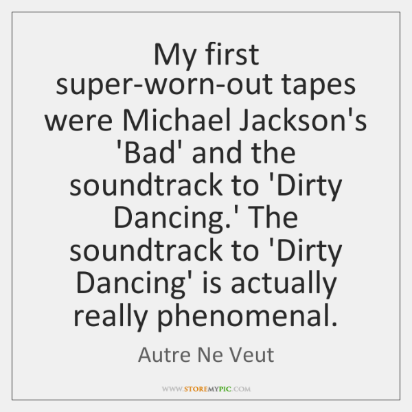 My first super-worn-out tapes were Michael Jackson's 'Bad' and the soundtrack to ...