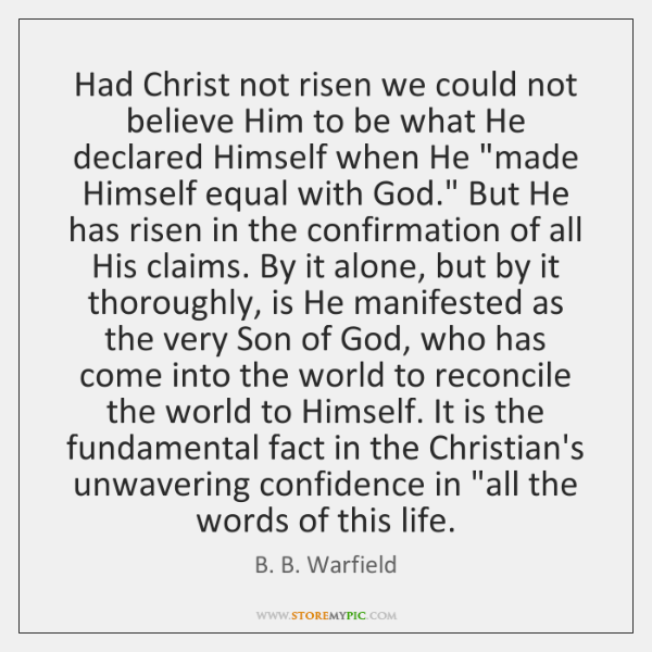 Had Christ not risen we could not believe Him to be what ...