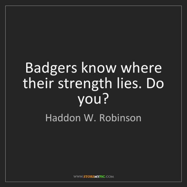 Haddon W. Robinson: Badgers know where their strength lies. Do you?