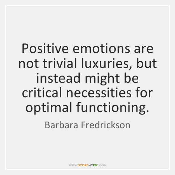 Positive emotions are not trivial luxuries, but instead might be critical necessities ...