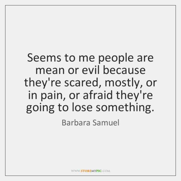 Seems to me people are mean or evil because they're scared, mostly, ...