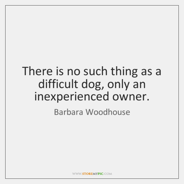 There is no such thing as a difficult dog, only an inexperienced ...