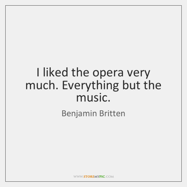 I liked the opera very much. Everything but the music.