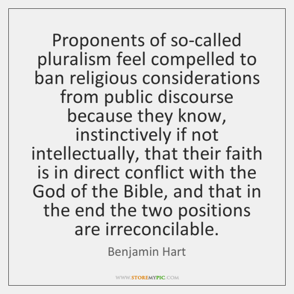 Proponents of so-called pluralism feel compelled to ban religious considerations from public ...