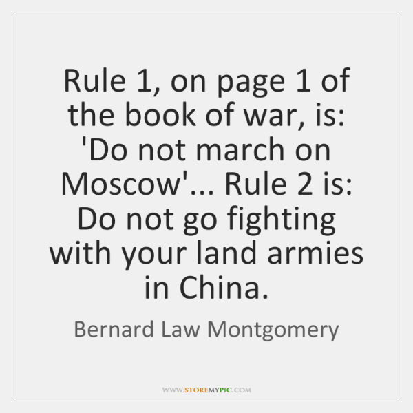 Rule 1, on page 1 of the book of war, is: 'Do not march ...