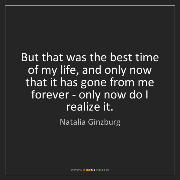 Natalia Ginzburg: But that was the best time of my life, and only now that...