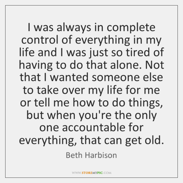 I was always in complete control of everything in my life and ...