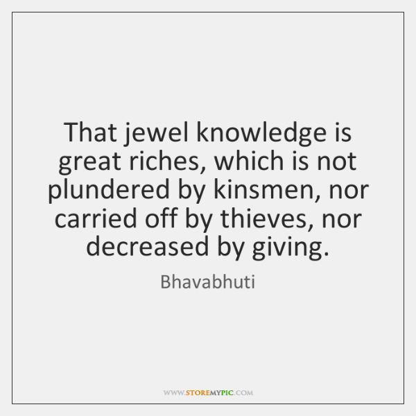 That jewel knowledge is great riches, which is not plundered by kinsmen, ...