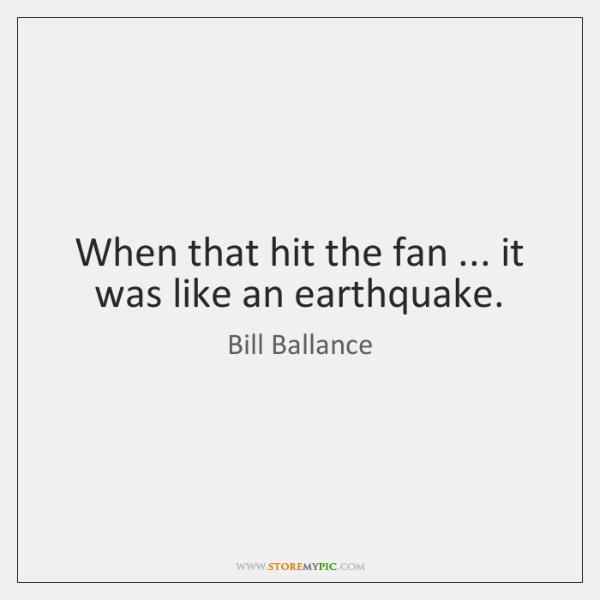 When that hit the fan ... it was like an earthquake.