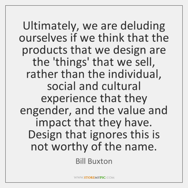 Ultimately, we are deluding ourselves if we think that the products that ...