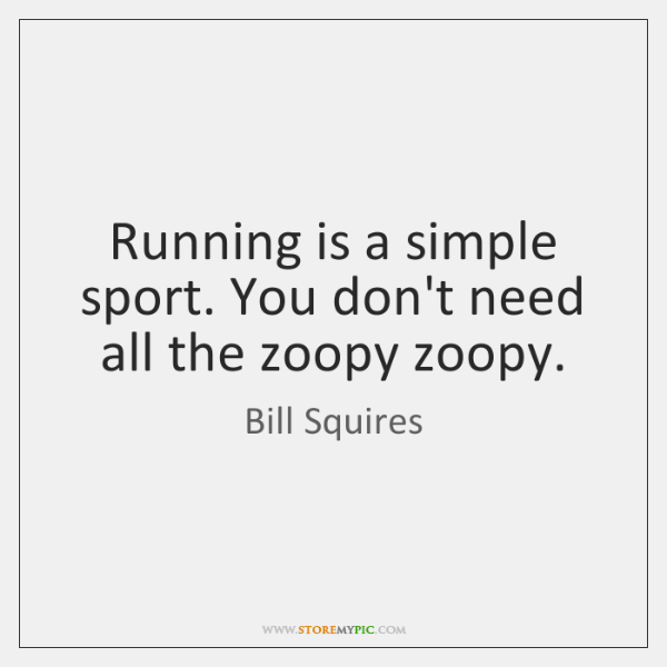 Running is a simple sport. You don't need all the zoopy zoopy.