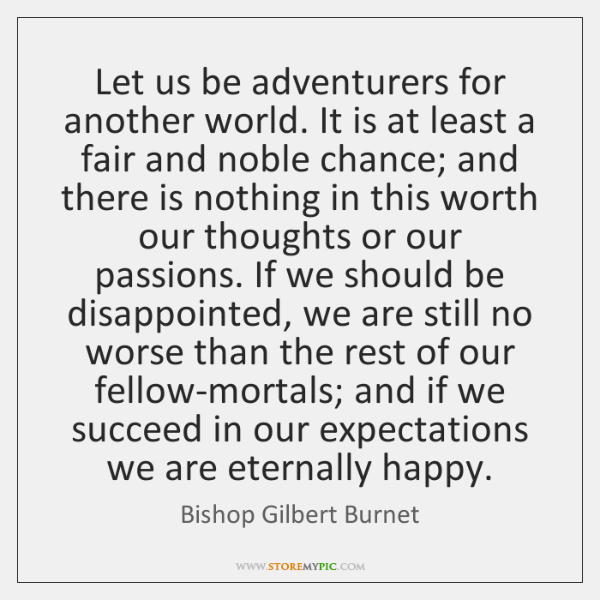 Let us be adventurers for another world. It is at least a ...