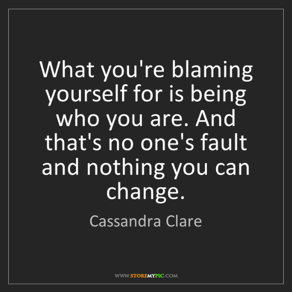 Cassandra Clare: What you're blaming yourself for is being who you are....