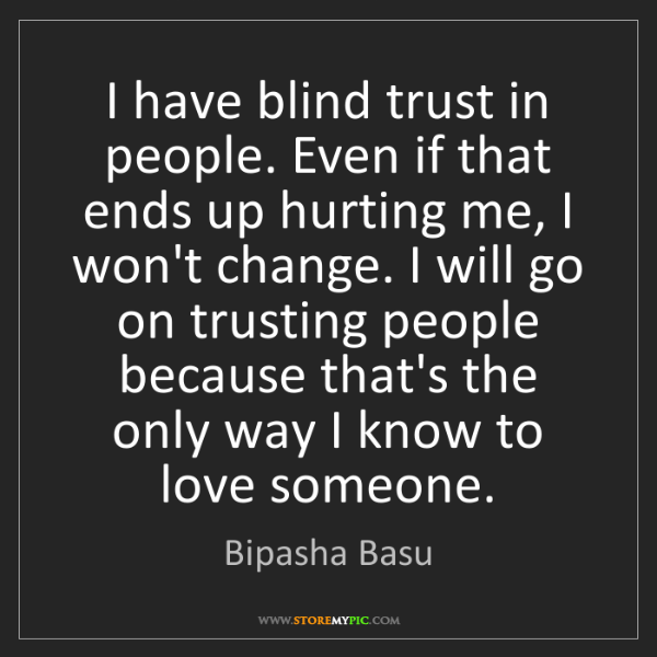 Bipasha Basu: I have blind trust in people. Even if that ends up hurting...