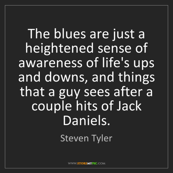 Steven Tyler: The blues are just a heightened sense of awareness of...