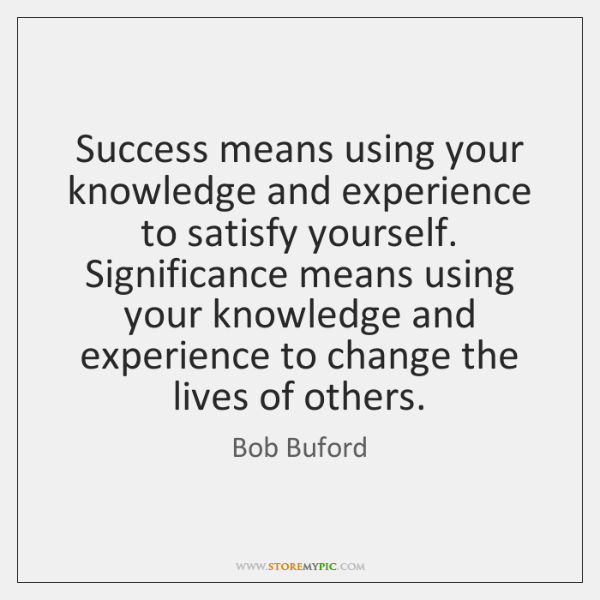 Success means using your knowledge and experience to satisfy yourself.  Significance means ...